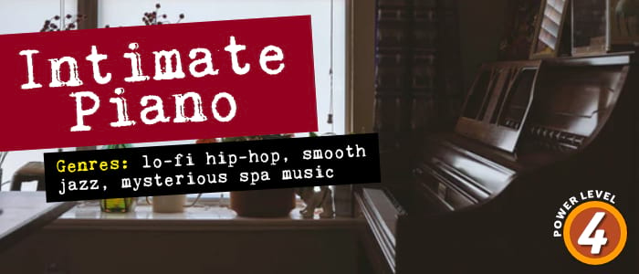 Intimate Piano. Genres: Lo-fi hip-hop, smooth jazz, mysterious spa music. Power Level: 4